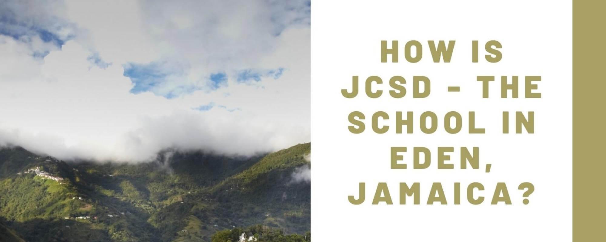 How is JCSD - The School in Eden Jamaica?